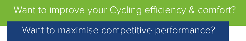 Want to improve your Cycling efficiency & comfort or maximise competitive performance?